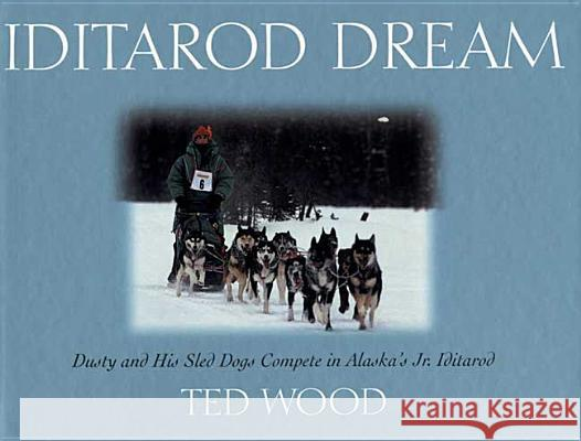 Iditarod Dream: Dusty and His Sled Dogs Compete in Alaska's Jr. Iditarod Ted Wood Ted Wood 9780802775351