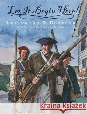 Let It Begin Here!: Lexington & Concord: First Battles of the American Revolution Dennis Brindell Fradin Larry Day 9780802797117 Walker & Company