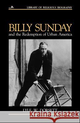 Billy Sunday and the Redemption of Urban America Lyle W. Dorsett Nathan O. Hatch Mark A. Noll 9780802801517