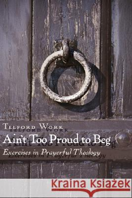 Ain't Too Proud to Beg: Exercises in Prayerful Theology Telford Work 9780802803931