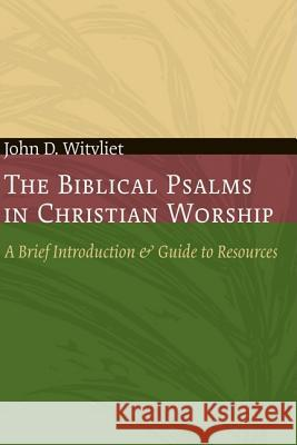The Biblical Psalms in Christian Worship: A Brief Introduction and Guide to Resources John D. Witvliet 9780802807670