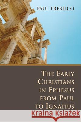 The Early Christians in Ephesus from Paul to Ignatius Paul Trebilco 9780802807694