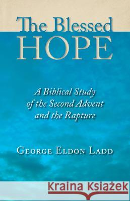 The Blessed Hope: A Biblical Study of the Second Advent and the Rapture George Eldon Ladd 9780802811110