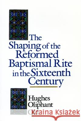 The Shaping of the Reformed Baptismal Rite in the Sixteenth Century Hughes Oliphant Old 9780802824899