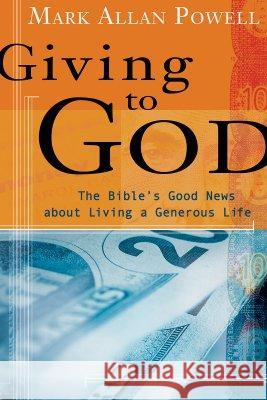 Giving to God: The Bible's Good News about Living a Generous Life Mark Allen Powell 9780802829269