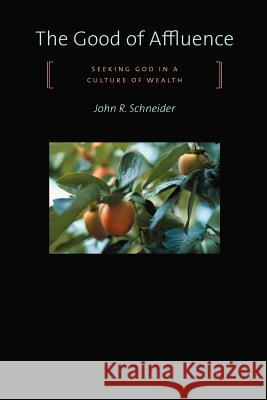 The Good of Affluence: Seeking God in a Culture of Wealth John R. Schneider 9780802833631