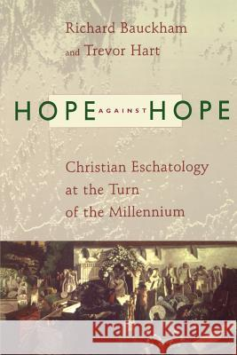 Hope Against Hope: Christian Eschatology at the Turn of the Millennium Richard J. Bauckham Trevor Hart 9780802843913