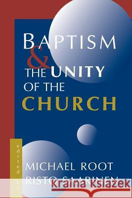 Baptism and the Unity of the Church Michael Root Risto Saarinen 9780802844620