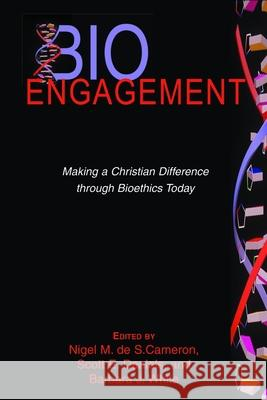 BioEngagement: Making a Christian Difference Through Bioethics Today Nigel M. de S. Cameron Scott E. Daniels Barbara J. White 9780802847935