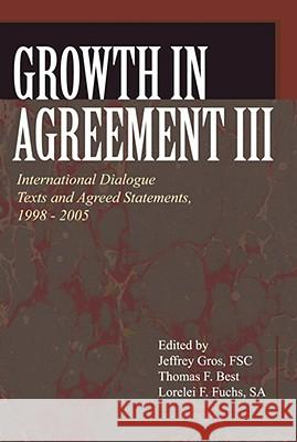 Growth in Agreement III: International Dialogue Texts and Agreed Statements, 1998-2005 Jeffrey Gros Thomas F. Best Lorelei F. Fuchs 9780802862297