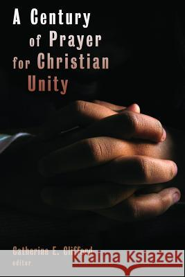 A Century of Prayer for Christian Unity Catherine E. Clifford 9780802863669