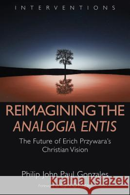 Reimagining the Analogia Entis: The Future of Erich Przywara's Christian Vision Philip John Paul Gonzales Cyril O'Regan 9780802876713