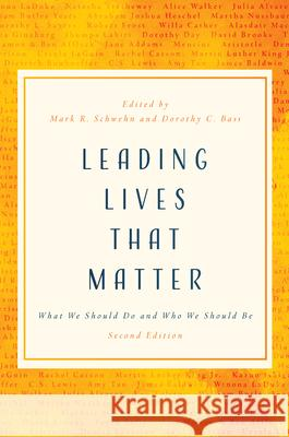 Leading Lives That Matter: What We Should Do and Who We Should Be, 2nd Ed. Mark R. Schwen Dorothy C. Bass 9780802877147