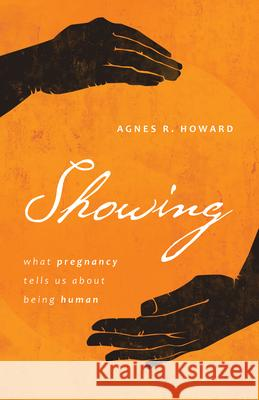 Showing: What Pregnancy Tells Us about Being Human Agnes R. Howard 9780802877239