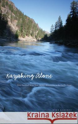 Kayaking Alone: Nine Hundred Miles from Idaho's Mountains to the Pacific Ocean Mike Barenti 9780803213821