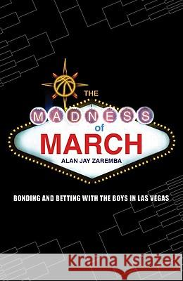 The Madness of March: Bonding and Betting with the Boys in Las Vegas Alan Jay Zaremba 9780803213838