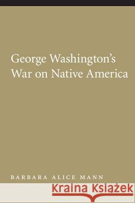 George Washington's War on Native America Barbara Alice Mann 9780803216358 University of Nebraska Press