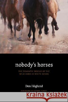 Nobody's Horses: The Dramatic Rescue of the Wild Herd of White Sands Don Hoglund Les Gililland Tommie Turvey 9780803218734