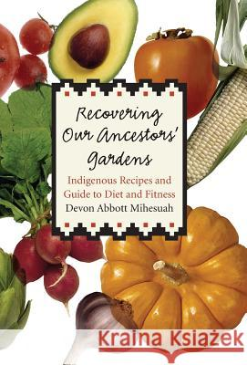Recovering Our Ancestors' Gardens: Indigenous Recipes and Guide to Diet and Fitness Devon Abbott Mihesuah 9780803232532