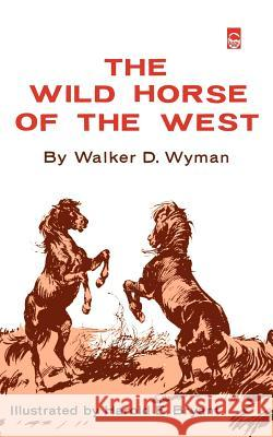 The Wild Horse of the West Walker D. Wyman Harold E. Bryant 9780803252233