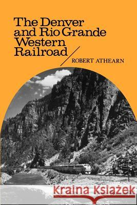 The Denver and Rio Grande Western Railroad: Rebel of the Rockies Robert G. Athearn 9780803258617