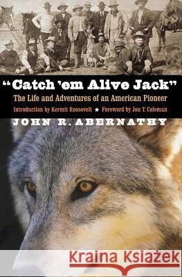 Catch 'em Alive Jack: The Life and Adventures of an American Pioneer John R. Abernathy John T. Coleman Kermit Roosevelt 9780803259560 Bison Books