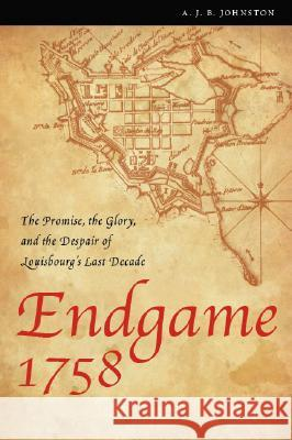 Endgame 1758: The Promise, the Glory, and the Despair of Louisbourg's Last Decade A. J. B. Johnston 9780803260092