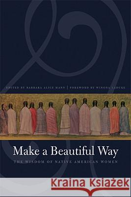 Make a Beautiful Way: The Wisdom of Native American Women Barbara Alice Mann Winona LaDuke 9780803260429 Bison Books