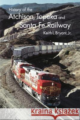 History of Atchison, Topeka and Santa Fe Railway Keith L., Jr. Bryant Jr. Keith L. Bryant 9780803260665