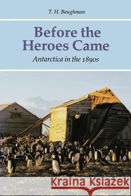 Before the Heroes Came: Antarctica in the 1890s T. H. Baughman 9780803261631