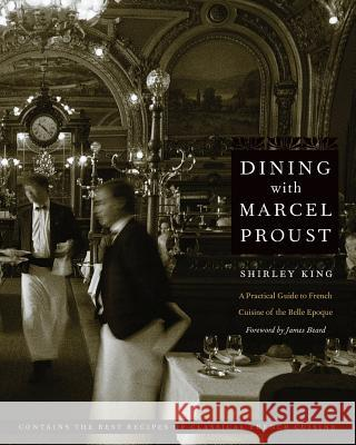 Dining with Marcel Proust: A Practical Guide to French Cuisine of the Belle Epoque Shirley King James Beard 9780803278264
