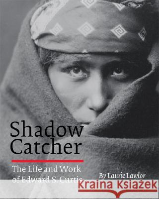 Shadow Catcher: The Life and Work of Edward S. Curtis Laurie Lawlor 9780803280465