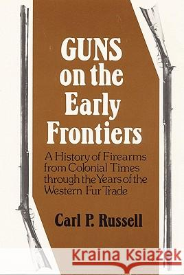 Guns on the Early Frontiers: A History of Firearms from Colonial Times Through the Years of the Western Fur Trade Carl Parcher Russell 9780803289031