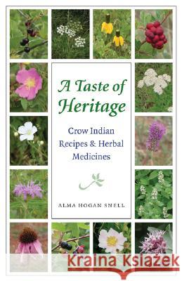 A Taste of Heritage : Crow Indian Recipes and Herbal Medicines Alma Hogan Snell Lisa Castle Kelly Kindscher 9780803293533