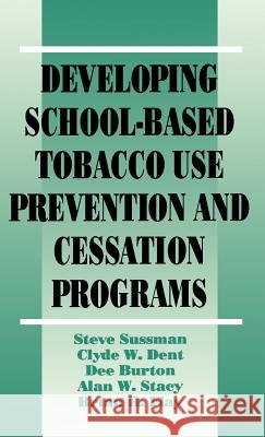 Developing School-Based Tobacco Use Prevention and Cessation Programs Steve Sussman Clyde W. Dent Dee Burton 9780803949270