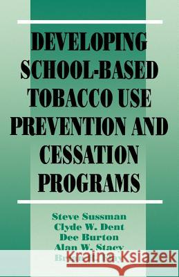 Developing School-Based Tobacco Use Prevention and Cessation Programs Steve Sussman Clyde W. Dent Dee Burton 9780803949287