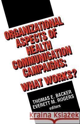 Organizational Aspects of Health Communication Campaigns: What Works? Thomas E. Backer Everett M. Rogers 9780803949980 Sage Publications