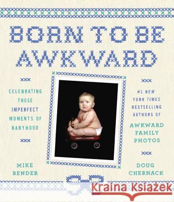 Born to Be Awkward: Celebrating Those Imperfect Moments of Babyhood Mike Bender Doug Chernack 9780804140737