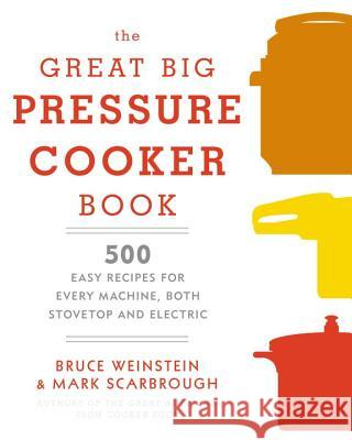 The Great Big Pressure Cooker Book: 500 Easy Recipes for Every Machine, Both Stovetop and Electric Bruce Weinstein Mark Scarbrough 9780804185325 Clarkson Potter Publishers
