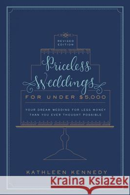Priceless Weddings for Under $5,000 (Revised Edition): Your Dream Wedding for Less Money Than You Ever Thought Possible Kathleen Kennedy 9780804185769