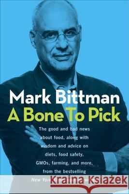 A Bone to Pick: The Good and Bad News about Food, with Wisdom and Advice on Diets, Food Safety, Gmos, Farming, and More Mark Bittman 9780804186544 Clarkson Potter Publishers