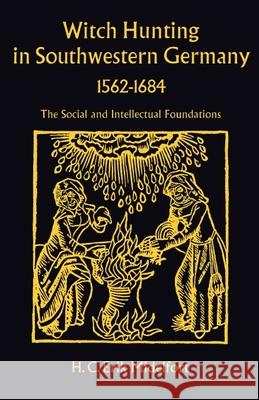 Witch Hunting in Southwestern Germany, 1562-1684: The Social and Intellectual Foundations H. C. Erik Midelfort 9780804708050