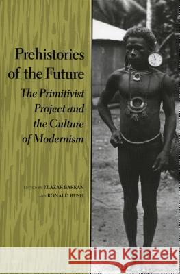 Prehistories of the Future: The Primitivist Project and the Culture of Modernism Elazar Barkan Ronald Bush 9780804723909
