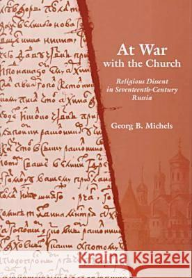 At War with the Church: Religious Dissent in Seventeenth-Century Russia Georg B. Michels 9780804733588