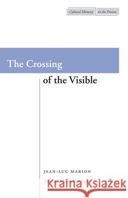 The Crossing of the Visible Jean-Luc Marion James K. A. Smith James Smith 9780804733915