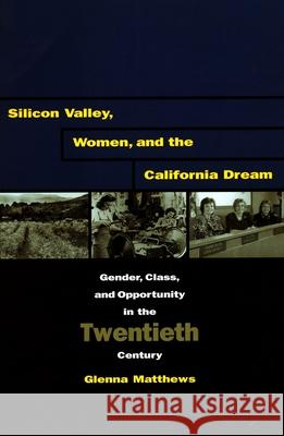 Silicon Valley, Women, and the California Dream: Gender, Class, and Opportunity in the Twentieth Century Glenna Matthews 9780804741545 Stanford University Press