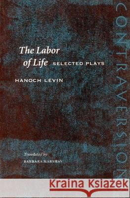 The Labor of Life: Selected Plays Hanoch Levin Barbara Harshav Freddie Rokem 9780804748582