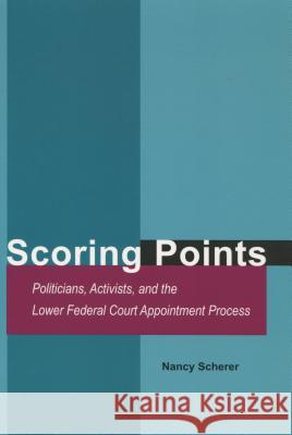 Scoring Points: Politicians, Activists, and the Lower Federal Court Appointment Process Scherer                                  Nancy Scherer 9780804749497
