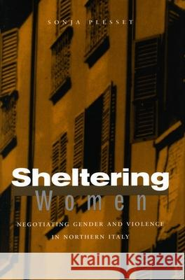 Sheltering Women: Negotiating Gender and Violence in Northern Italy Sonja Plesset 9780804753012