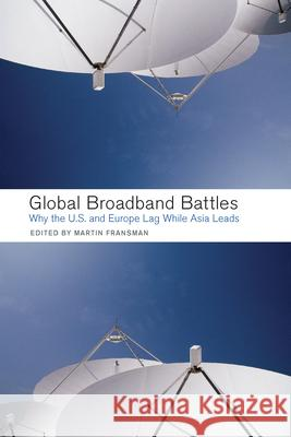 Global Broadband Battles : Why the U.S. and Europe Lag While Asia Leads Martin Fransman 9780804753067